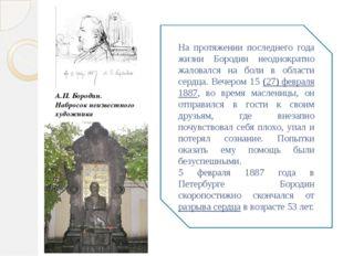 На протяжении последнего года жизни Бородин неоднократно жаловался на боли в
