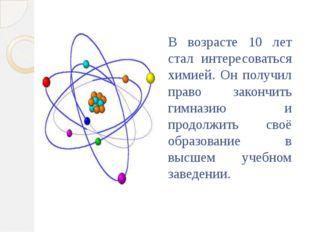 В возрасте 10 лет стал интересоваться химией. Он получил право закончить гимн
