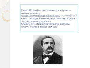 Летом 1850 года Бородин отлично сдал экзамены на аттестат зрелости в Первой С