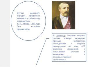 Изучая медицину, Бородин продолжал заниматься химией под руководством Н. Н. З