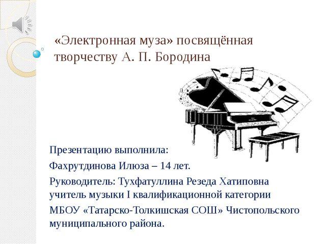«Электронная муза» посвящённая творчеству А. П. Бородина Презентацию выполнил...