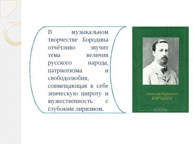 В музыкальном творчестве Бородина отчётливо звучит тема величия русского наро...