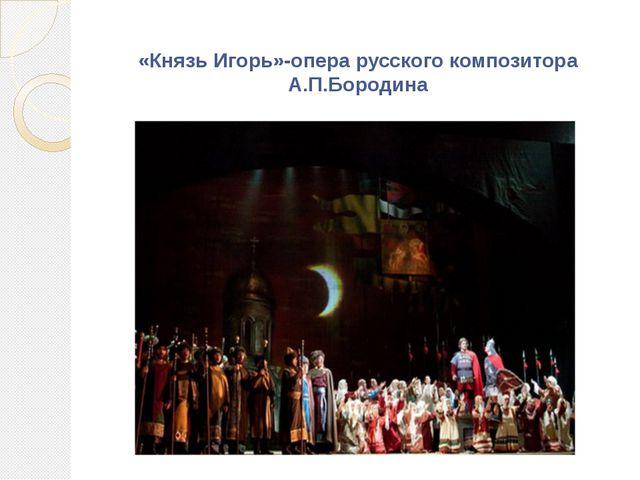 «Князь Игорь»-опера русского композитора А.П.Бородина