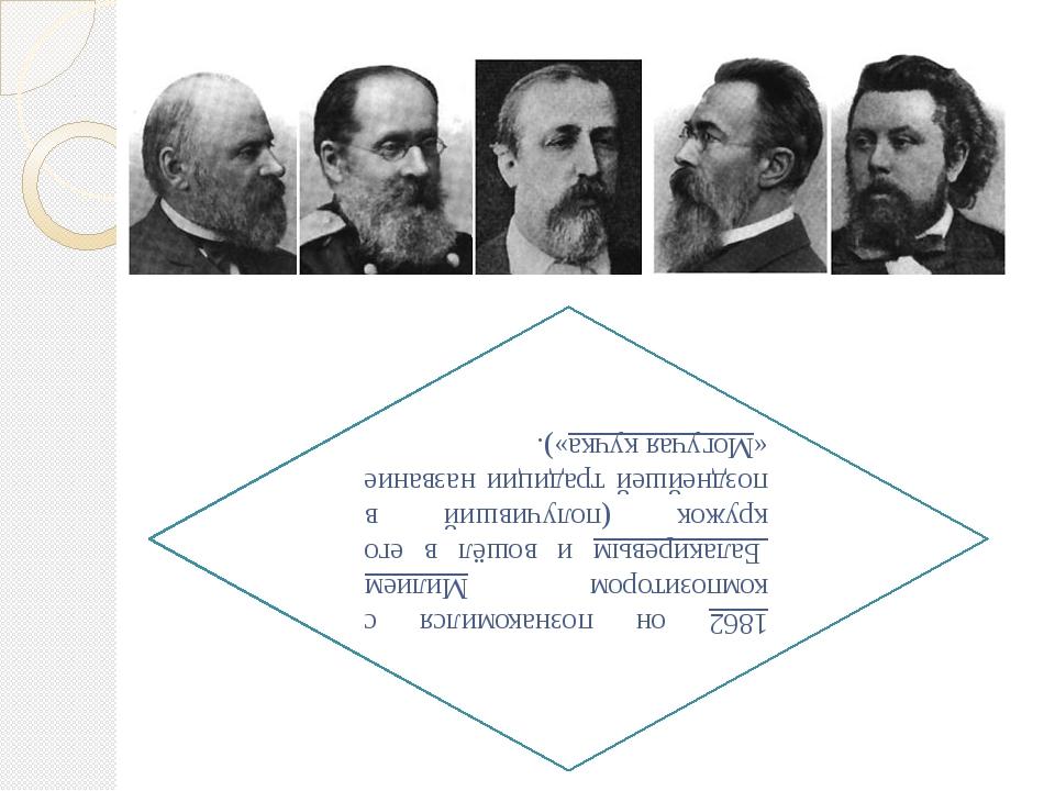 1862 он познакомился с композитором Милием Балакиревым и вошёл в его кружок (...