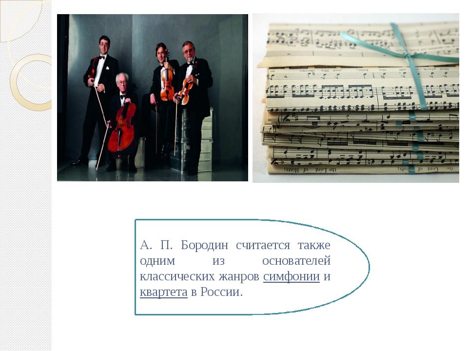 А. П. Бородин считается также одним из основателей классических жанров симфон...