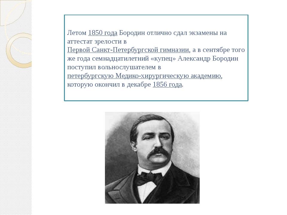 Летом 1850 года Бородин отлично сдал экзамены на аттестат зрелости в Первой С...