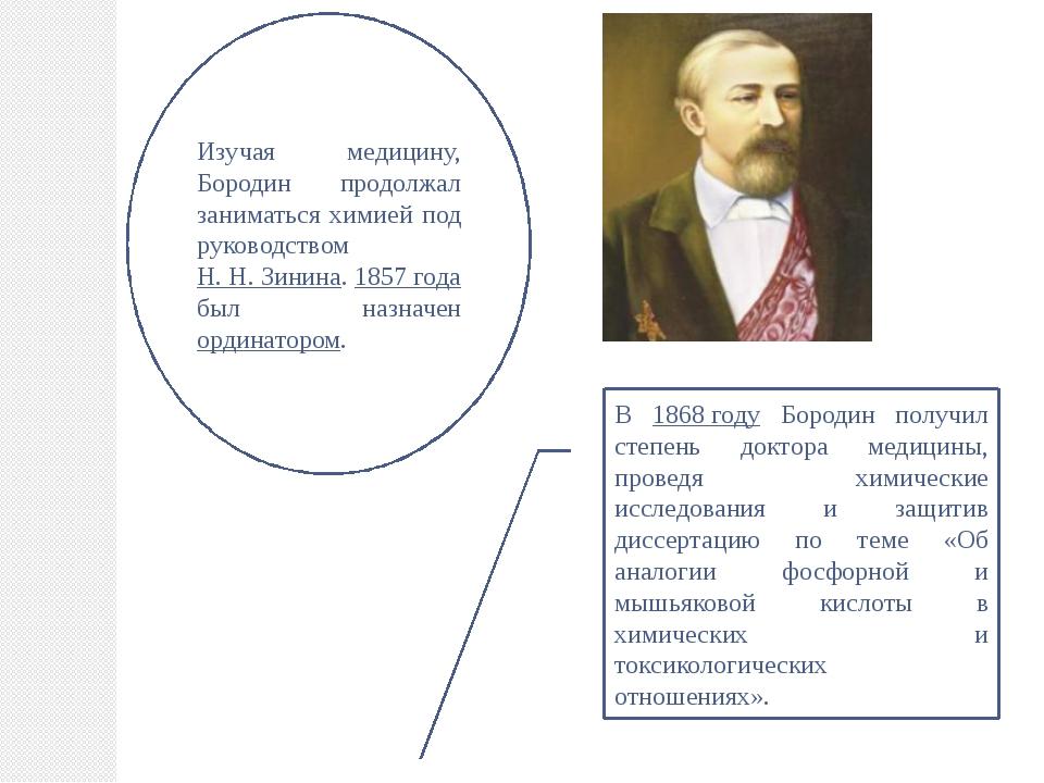 Изучая медицину, Бородин продолжал заниматься химией под руководством Н. Н. З...
