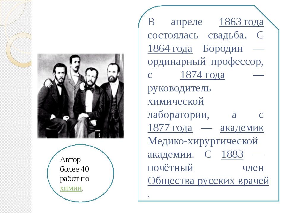 В апреле 1863 года состоялась свадьба. С 1864 года Бородин — ординарный профе...