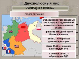 РАЗДЕЛ ГЕРМАНИИ III. Двухполюсный мир «ХОЛОДНАЯ ВОЙНА» Объединение трех запад