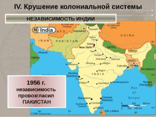 IV. Крушение колониальной системы 1956 г. независимость провозгласил ПАКИСТАН