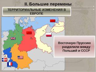 II. Большие перемены ТЕРРИТОРИАЛЬНЫЕ ИЗМЕНЕНИЯ В ЕВРОПЕ Восточную Пруссию раз