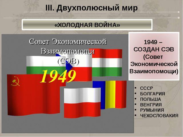 1949 СССР БОЛГАРИЯ ПОЛЬША ВЕНГРИЯ РУМЫНИЯ ЧЕХОСЛОВАКИЯ III. Двухполюсный мир...