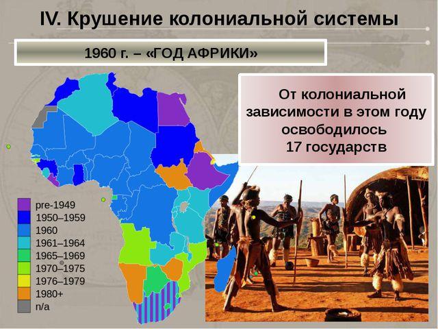 IV. Крушение колониальной системы 1960 г. – «ГОД АФРИКИ»  От колониальной за...