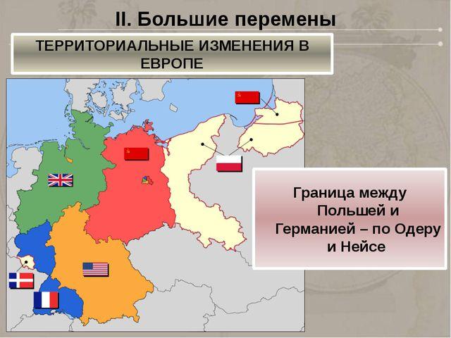 II. Большие перемены ТЕРРИТОРИАЛЬНЫЕ ИЗМЕНЕНИЯ В ЕВРОПЕ Граница между Польшей...