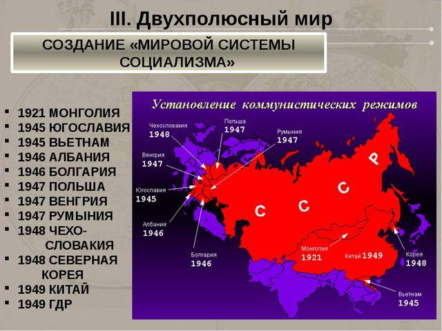 III. Двухполюсный мир СОЗДАНИЕ «МИРОВОЙ СИСТЕМЫ СОЦИАЛИЗМА» 1921 МОНГОЛИЯ 194...