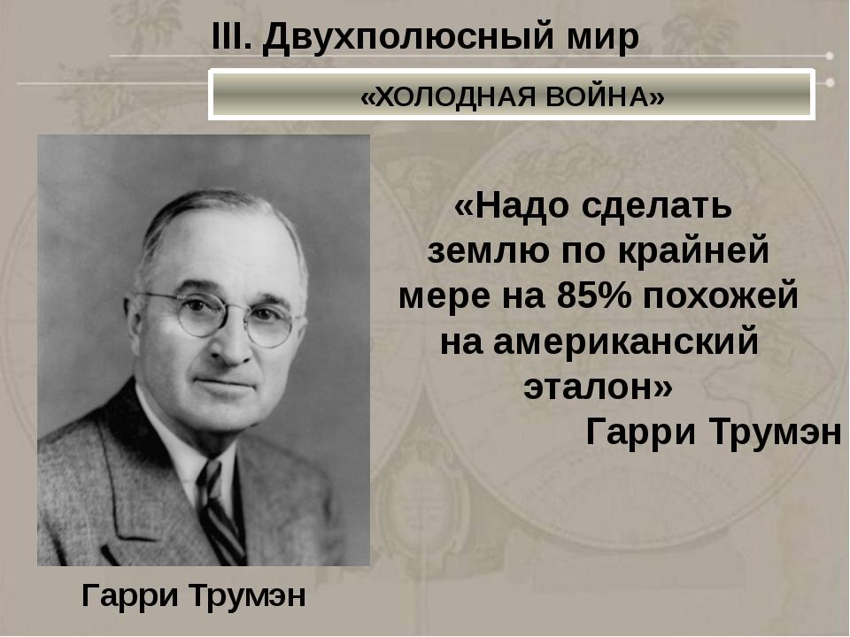 Гарри Трумэн «Надо сделать землю по крайней мере на 85% похожей на американск...
