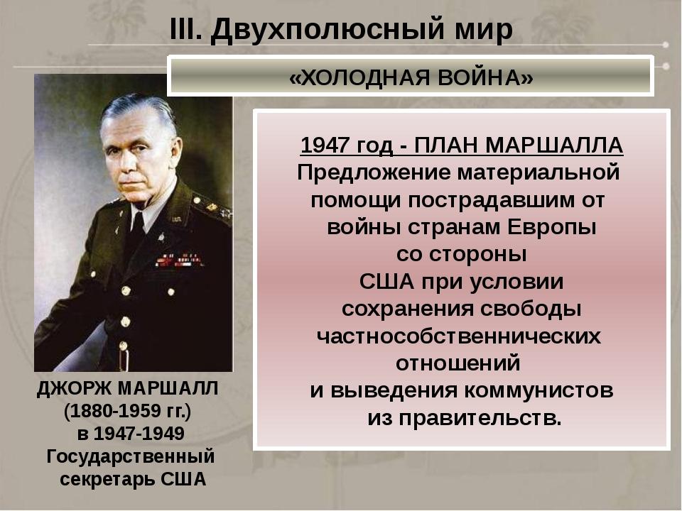 ДЖОРЖ МАРШАЛЛ (1880-1959 гг.) в 1947-1949 Государственный секретарь США III....