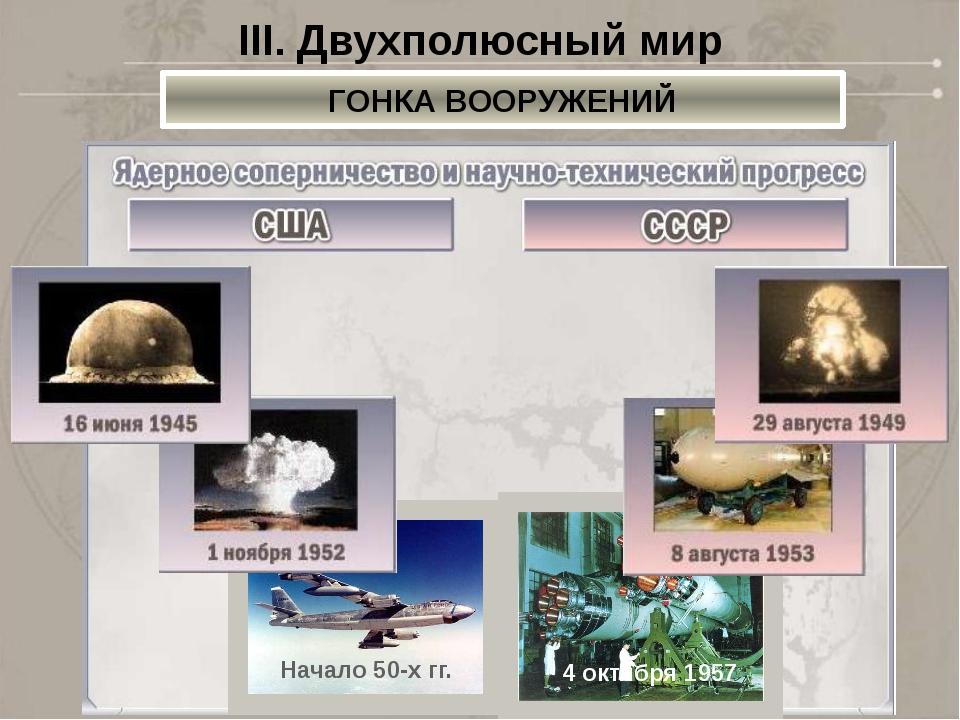 III. Двухполюсный мир ГОНКА ВООРУЖЕНИЙ Начало50-х гг. 4 октября1957