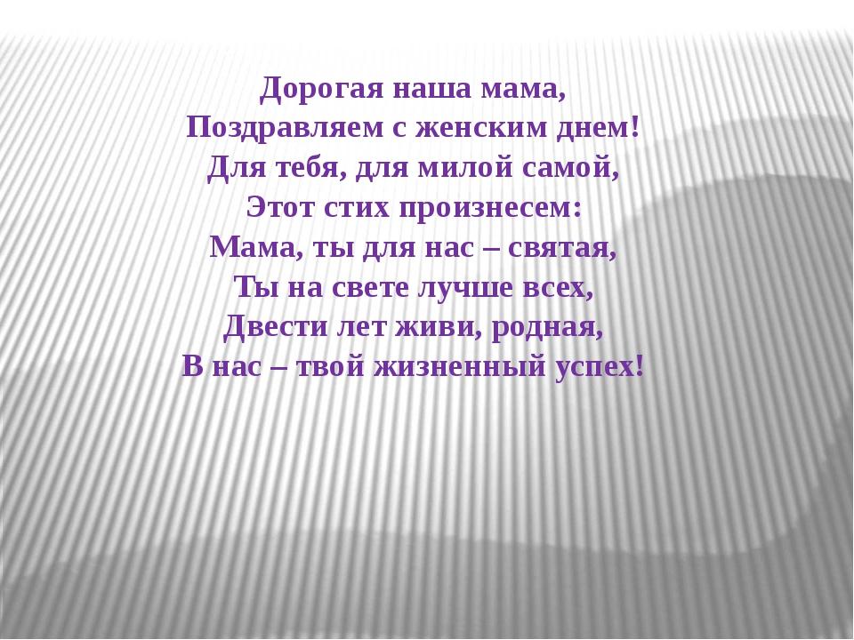 Дорогая наша мама, Поздравляем с женским днем! Для тебя, для милой самой, Это...