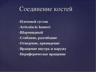 -Плечевой сустав -Articulacio humeri -Шаровидный -Сгибание, разгибание -Отвед