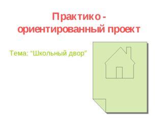"""Практико - ориентированный проект Тема: """"Школьный двор"""""""