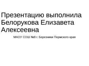 Презентацию выполнила Белорукова Елизавета Алексеевна МАОУ СОШ №8 г. Березник