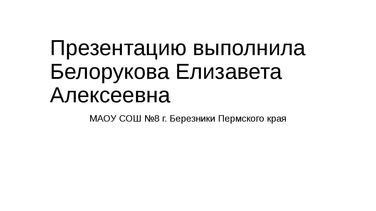 Презентацию выполнила Белорукова Елизавета Алексеевна МАОУ СОШ №8 г. Березник...