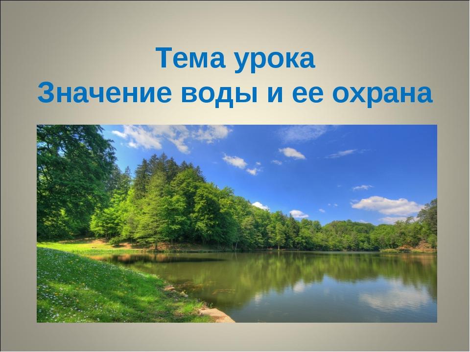 Тема урока Значение воды и ее охрана