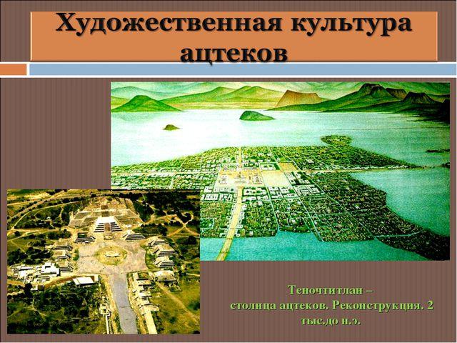 Теночтитлан – столица ацтеков. Реконструкция. 2 тыс.до н.э.