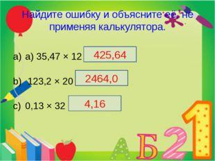 Найдите ошибку и объясните её, не применяя калькулятора. а) 35,47 × 12 = 42,5