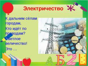 Электричество К дальним сёлам городам, Кто идёт по проводам? Светлое величест