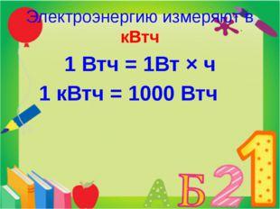 Электроэнергию измеряют в кВтч 1 Втч = 1Вт × ч 1 кВтч = 1000 Втч 42,5