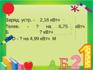 Заряд. устр. - 2,16 кВтч Телев. - ? на 6,75 кВтч Б ? кВтч DVD - ? на 4,99 кВ