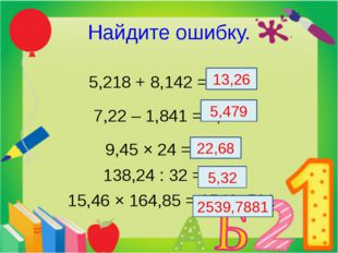 Найдите ошибку. 5,218 + 8,142 = 13,36 7,22 – 1,841 = 5,379 9,45 × 24 = 226,8