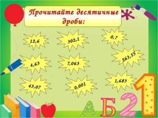 12,6 302,1 0,7 4,63 43,07 263,55 1,683 7,063 0,001 Прочитайте десятичные дро