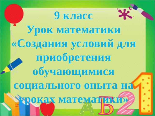 9 класс Урок математики «Создания условий для приобретения обучающимися соци...