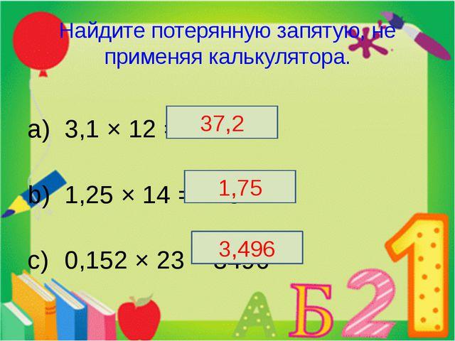 Найдите потерянную запятую, не применяя калькулятора. 3,1 × 12 = 372 1,25 × 1...