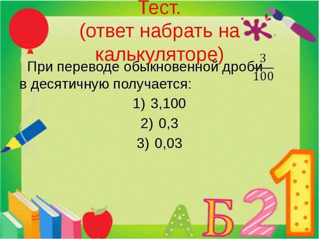 Тест. (ответ набрать на калькуляторе) При переводе обыкновенной дроби в десят...