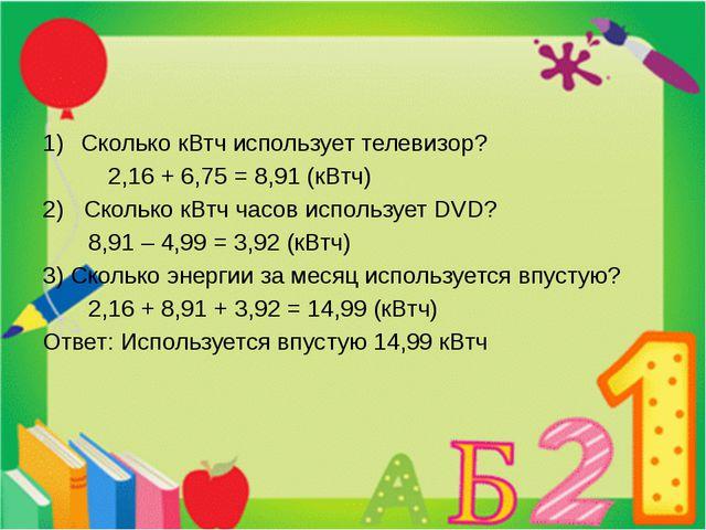 Сколько кВтч использует телевизор? 2,16 + 6,75 = 8,91 (кВтч) 2) Сколько кВтч...
