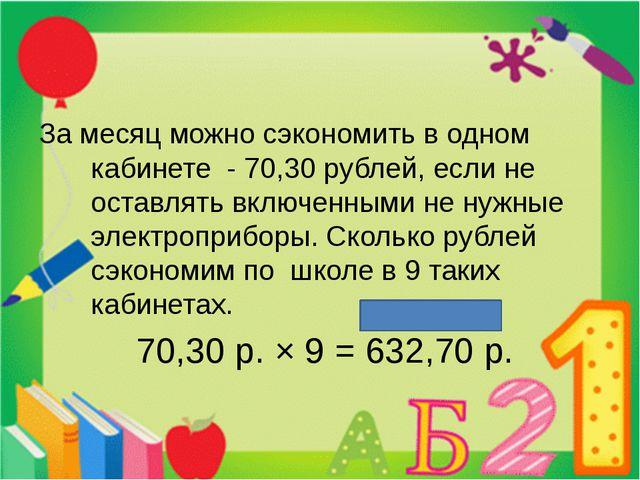 За месяц можно сэкономить в одном кабинете - 70,30 рублей, если не оставлять...