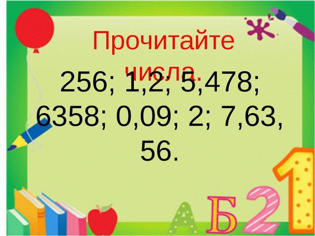 Прочитайте числа. 256; 1,2; 5,478; 6358; 0,09; 2; 7,63, 56. 42,5