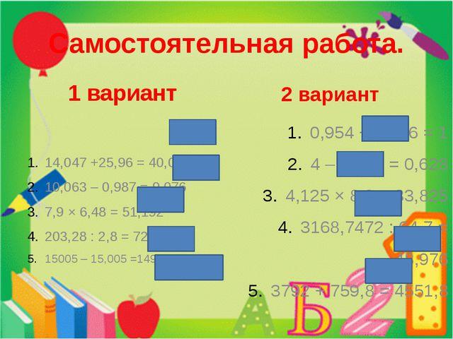 Самостоятельная работа. 1 вариант 14,047 +25,96 = 40,007 10,063 – 0,987 = 9,0...