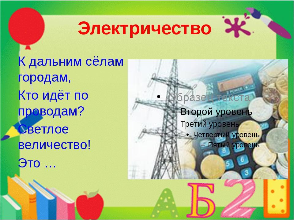 Электричество К дальним сёлам городам, Кто идёт по проводам? Светлое величест...