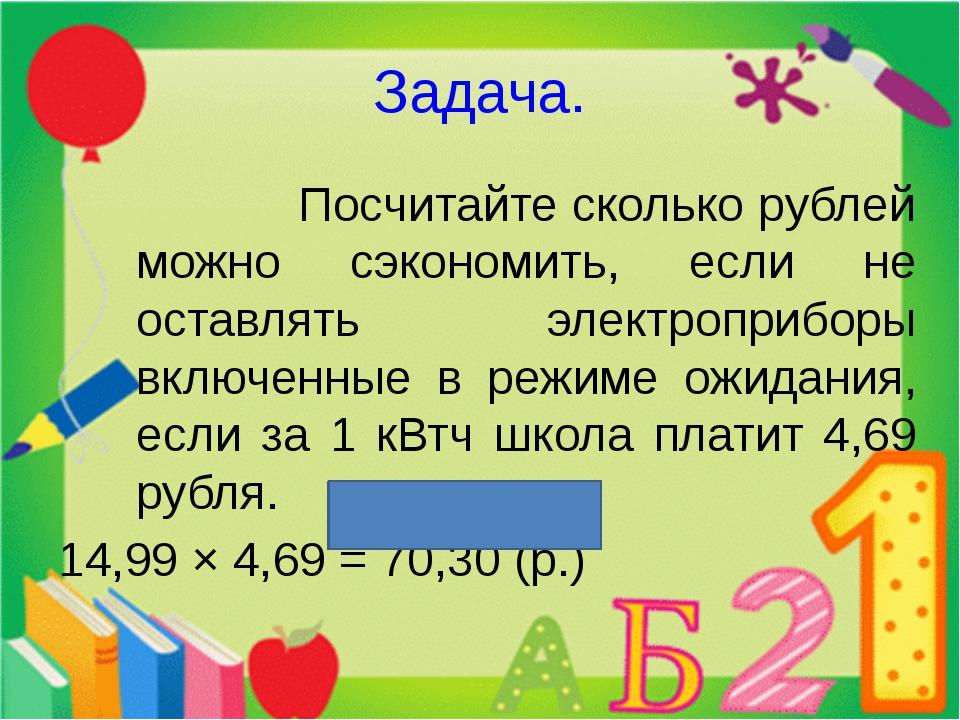 Задача. Посчитайте сколько рублей можно сэкономить, если не оставлять электро...
