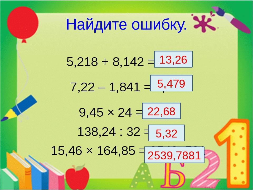 Найдите ошибку. 5,218 + 8,142 = 13,36 7,22 – 1,841 = 5,379 9,45 × 24 = 226,8...