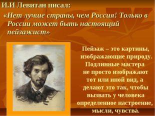 И.И Левитан писал: «Нет лучше страны, чем Россия! Только в России может быть