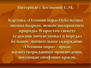 Интервью с Бегеневой С.М. Картина «Осенняя пора»Небольсина овеяна бодрым, ясн