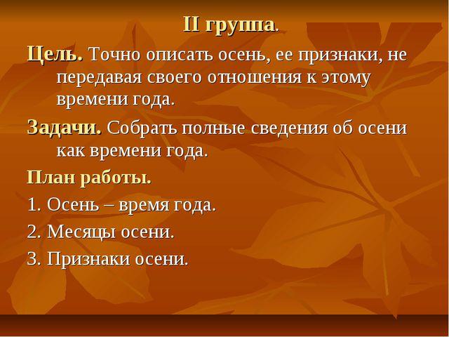 II группа. Цель. Точно описать осень, ее признаки, не передавая своего отноше...