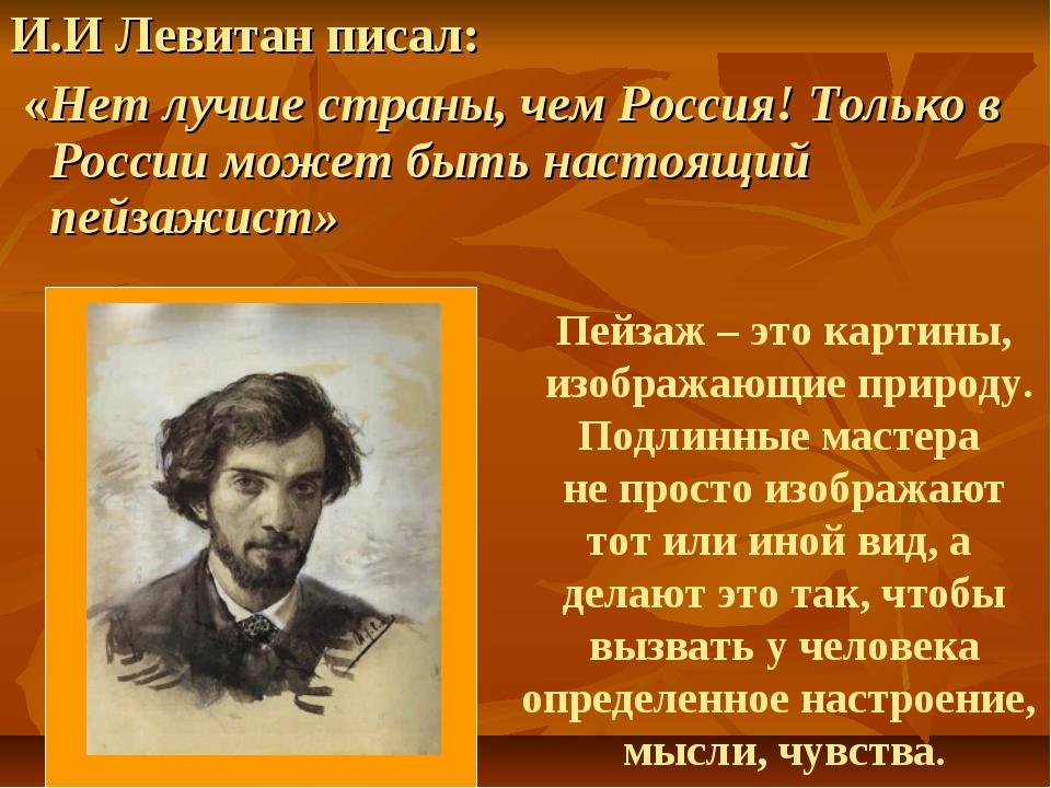 И.И Левитан писал: «Нет лучше страны, чем Россия! Только в России может быть...