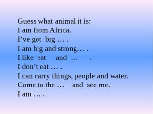 Guess what animal it is: I am from Africa. I've got big … . I am big and stro